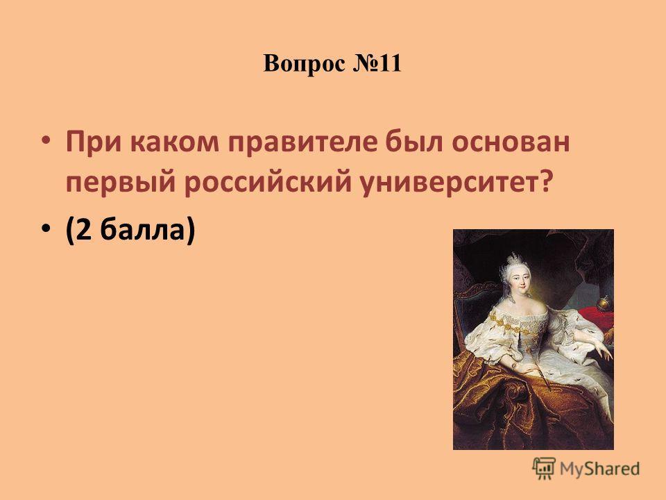 Вопрос 11 При каком правителе был основан первый российский университет? (2 балла)