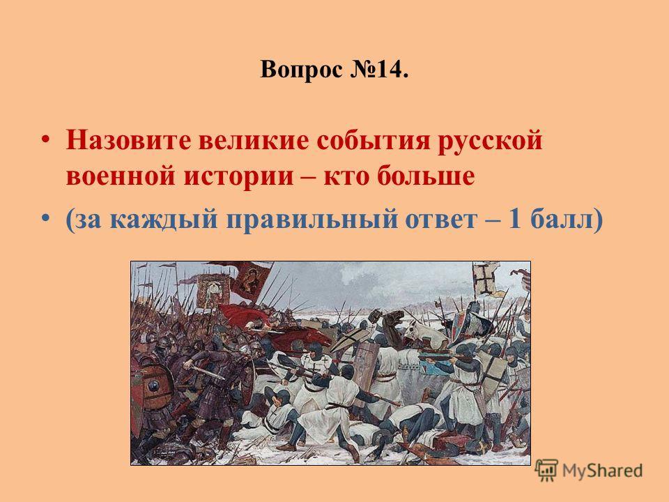 Вопрос 14. Назовите великие события русской военной истории – кто больше (за каждый правильный ответ – 1 балл)