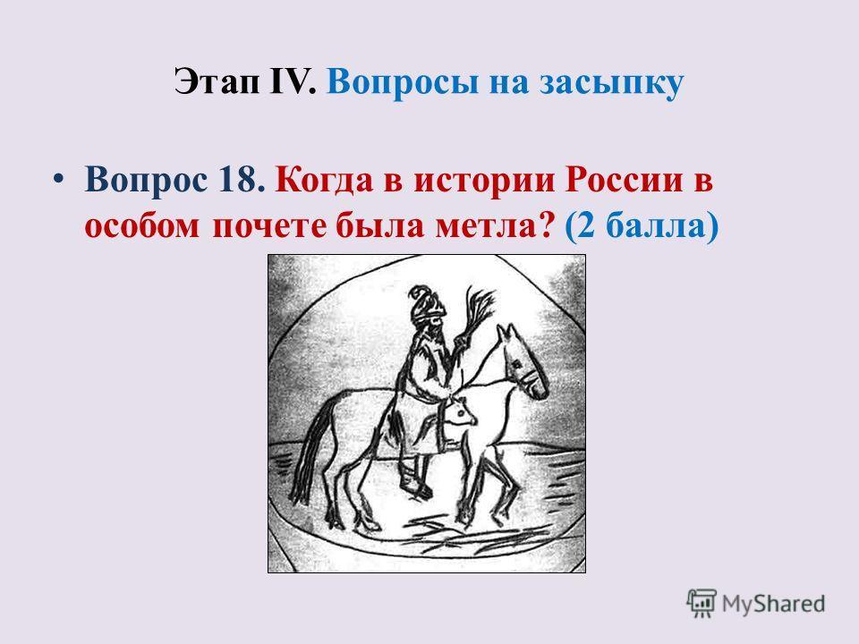Этап IV. Вопросы на засыпку Вопрос 18. Когда в истории России в особом почете была метла? (2 балла)