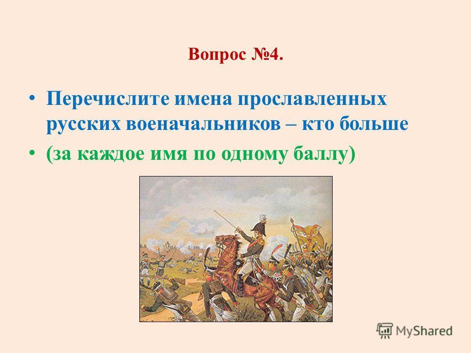 Вопрос 4. Перечислите имена прославленных русских военачальников – кто больше (за каждое имя по одному баллу)