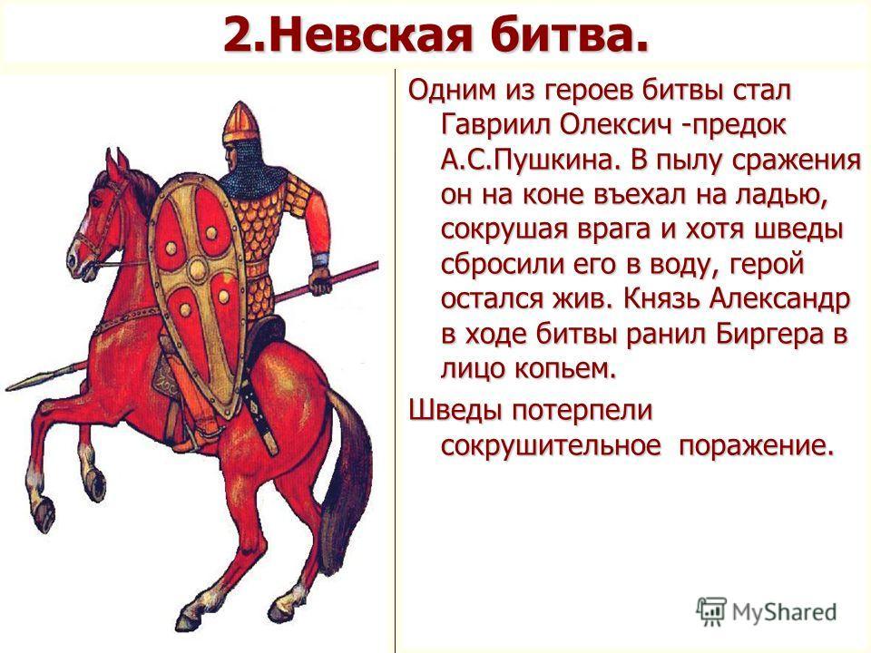 Одним из героев битвы стал Гавриил Олексич -предок А.С.Пушкина. В пылу сражения он на коне въехал на ладью, сокрушая врага и хотя шведы сбросили его в воду, герой остался жив. Князь Александр в ходе битвы ранил Биргера в лицо копьем. Шведы потерпели