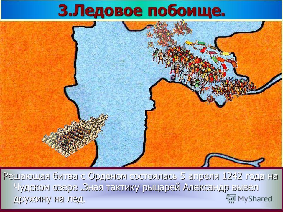 Решающая битва с Орденом состоялась 5 апреля 1242 года на Чудском озере.Зная тактику рыцарей Александр вывел дружину на лед. 3.Ледовое побоище.