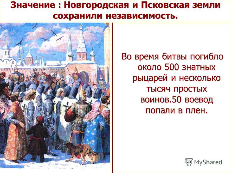 Во время битвы погибло около 500 знатных рыцарей и несколько тысяч простых воинов.50 воевод попали в плен. Значение : Новгородская и Псковская земли сохранили независимость.