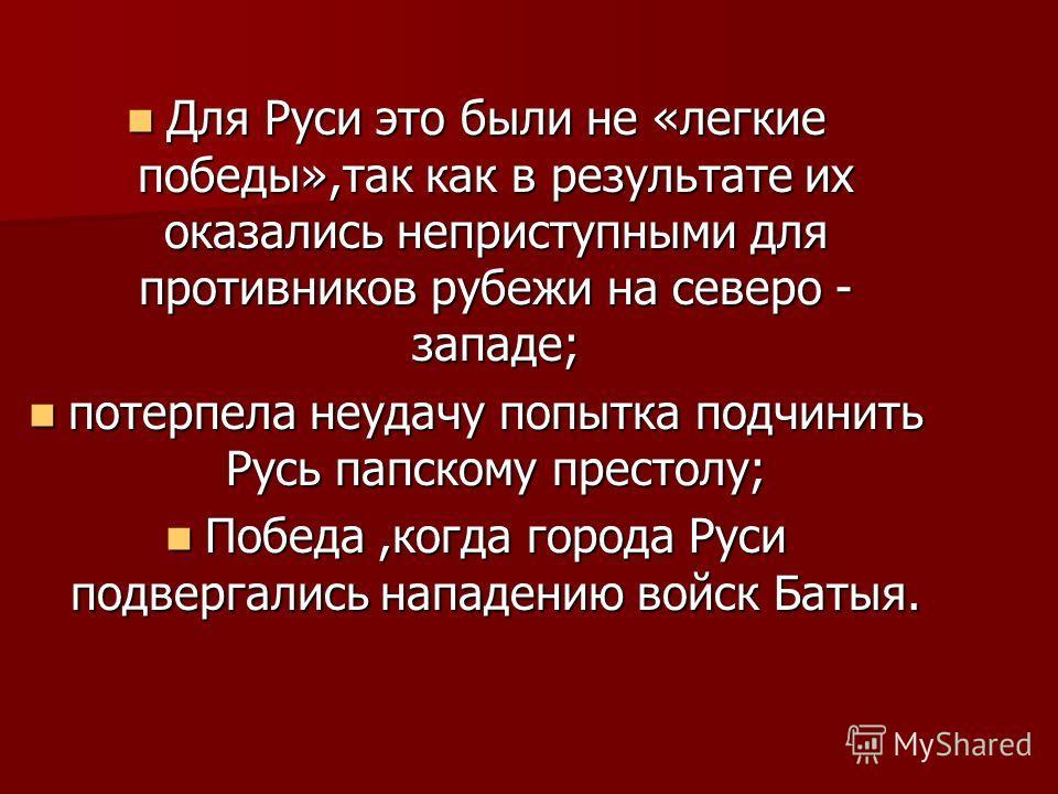 Для Руси это были не «легкие победы»,так как в результате их оказались неприступными для противников рубежи на северо - западе; Для Руси это были не «легкие победы»,так как в результате их оказались неприступными для противников рубежи на северо - за