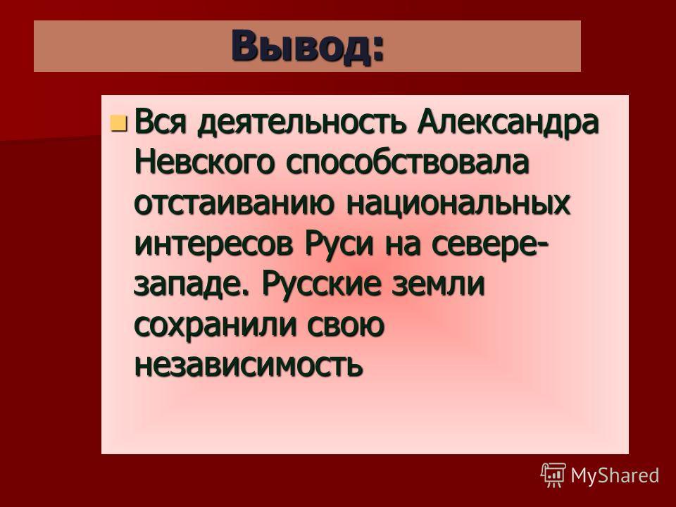 Вывод: Вся деятельность Александра Невского способствовала отстаиванию национальных интересов Руси на севере- западе. Русские земли сохранили свою независимость Вся деятельность Александра Невского способствовала отстаиванию национальных интересов Ру
