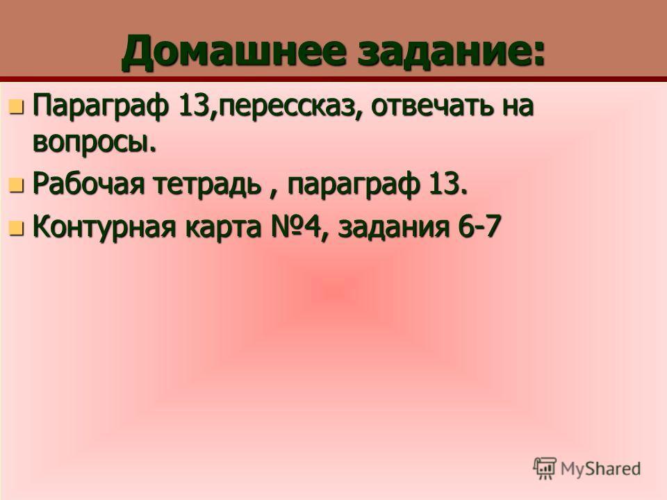 Домашнее задание: Параграф 13,перессказ, отвечать на вопросы. Параграф 13,перессказ, отвечать на вопросы. Рабочая тетрадь, параграф 13. Рабочая тетрадь, параграф 13. Контурная карта 4, задания 6-7 Контурная карта 4, задания 6-7