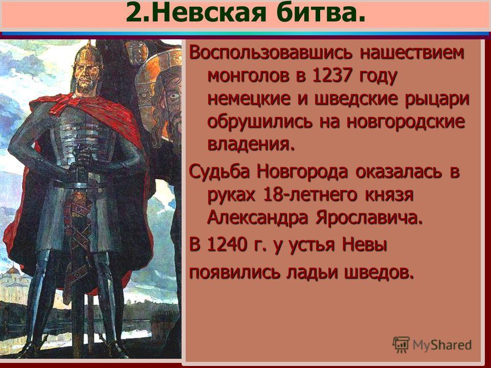 Воспользовавшись нашествием монголов в 1237 году немецкие и шведские рыцари обрушились на новгородские владения. Судьба Новгорода оказалась в руках 18-летнего князя Александра Ярославича. В 1240 г. у устья Невы появились ладьи шведов. 2.Невская битва
