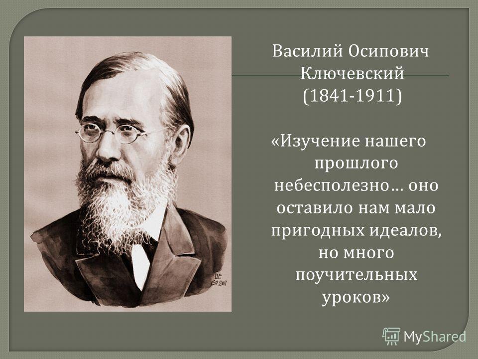 Василий Осипович Ключевский (1841-1911) « Изучение нашего прошлого небесполезно … оно оставило нам мало пригодных идеалов, но много поучительных уроков »