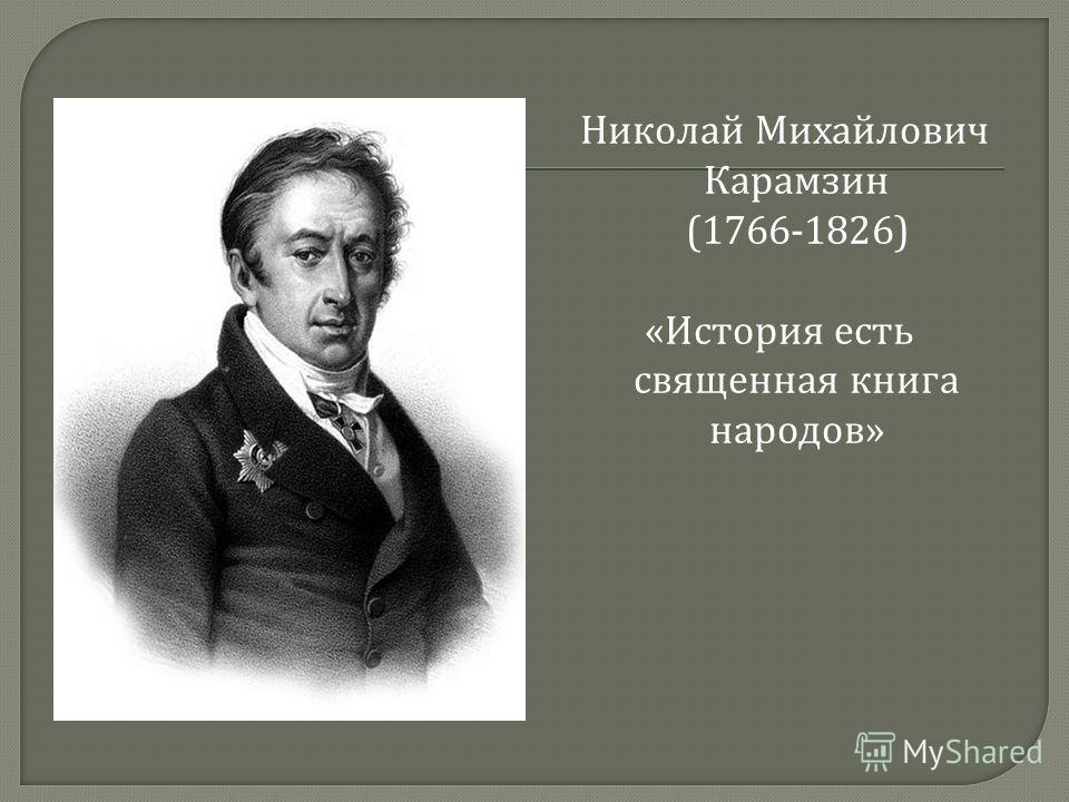 Николай Михайлович Карамзин (1766-1826) « История есть священная книга народов »