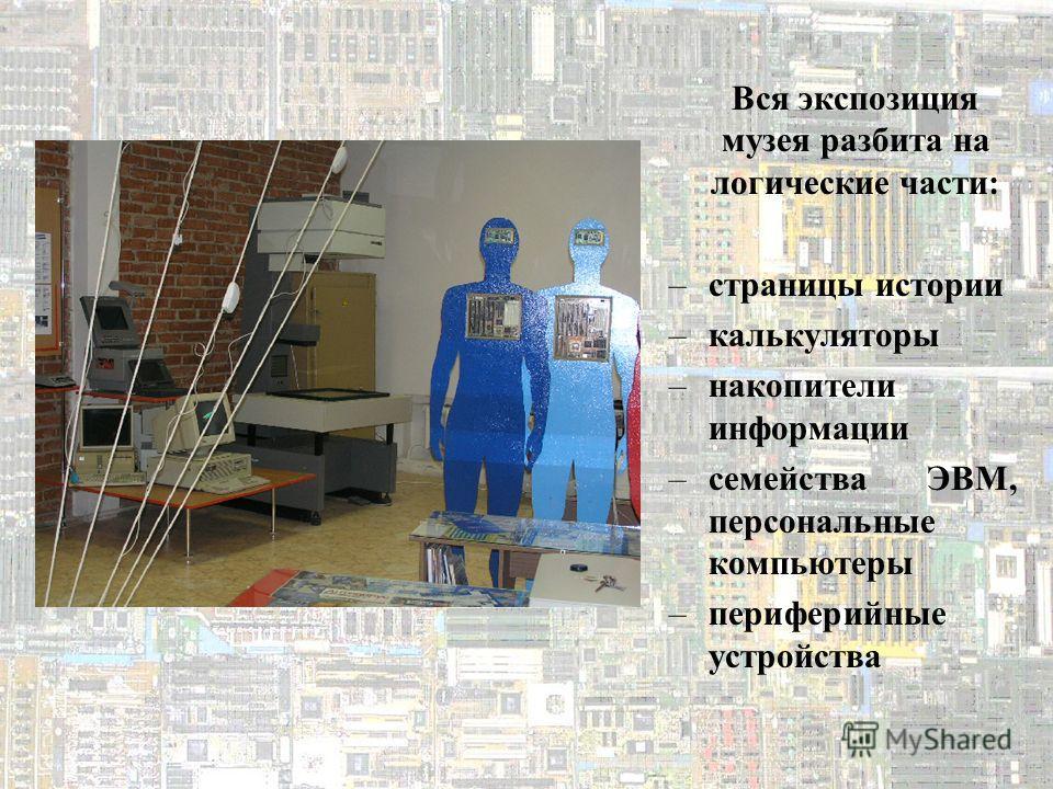 Вся экспозиция музея разбита на логические части: –страницы истории –калькуляторы –накопители информации –семейства ЭВМ, персональные компьютеры –периферийные устройства