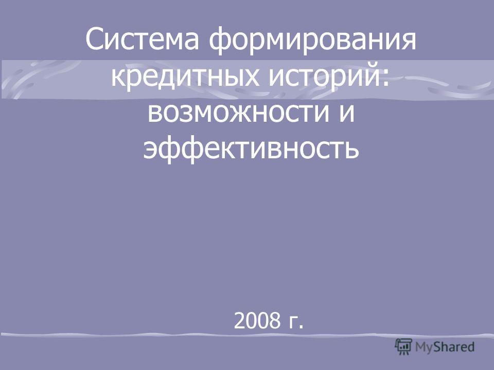 2008 г. Система формирования кредитных историй: возможности и эффективность