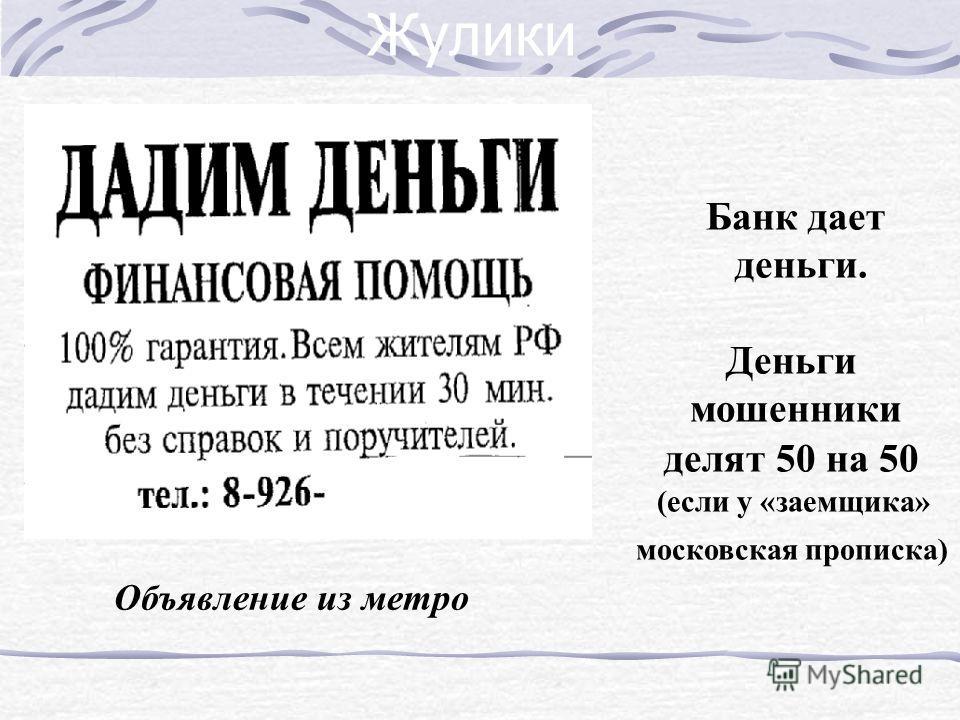 Жулики Объявление из метро Банк дает деньги. Деньги мошенники делят 50 на 50 (если у «заемщика» московская прописка)