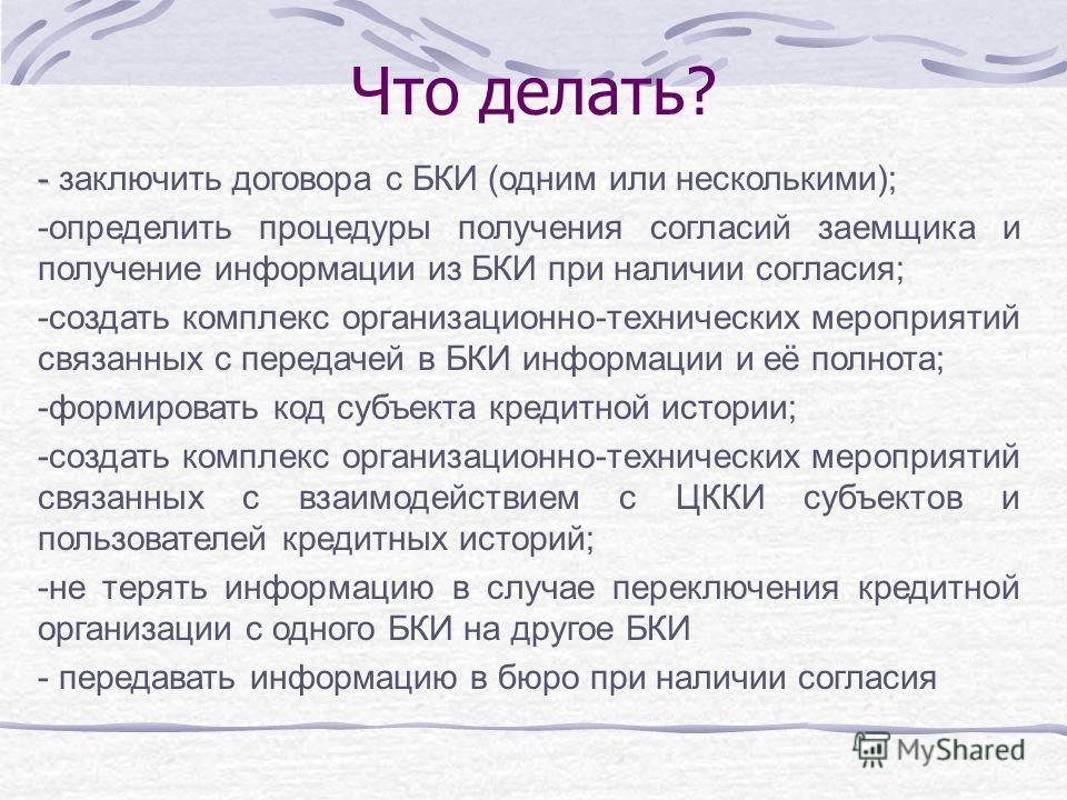 Что делать? - - заключить договора с БКИ (одним или несколькими); -определить процедуры получения согласий заемщика и получение информации из БКИ при наличии согласия; -создать комплекс организационно-технических мероприятий связанных с передачей в Б