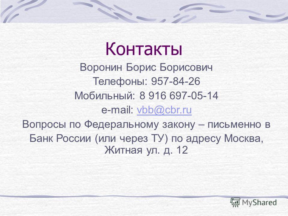 Контакты Воронин Борис Борисович Телефоны: 957-84-26 Мобильный: 8 916 697-05-14 e-mail: vbb@cbr.ruvbb@cbr.ru Вопросы по Федеральному закону – письменно в Банк России (или через ТУ) по адресу Москва, Житная ул. д. 12