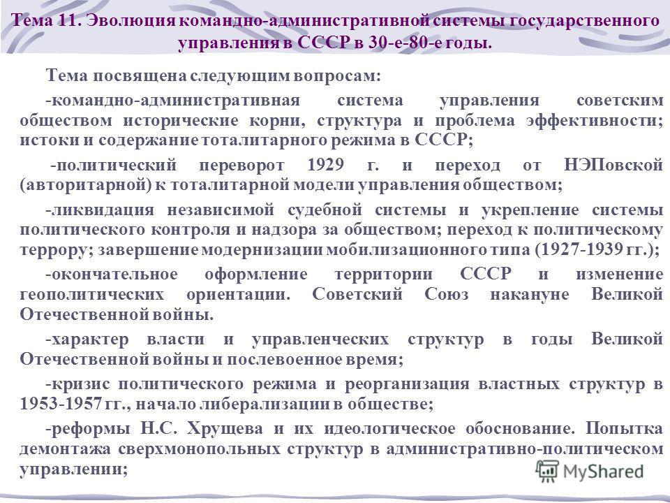 Тема 11. Эволюция командно-административной системы государственного управления в СССР в 30-е-80-е годы. Тема посвящена следующим вопросам: -командно-административная система управления советским обществом исторические корни, структура и проблема эфф