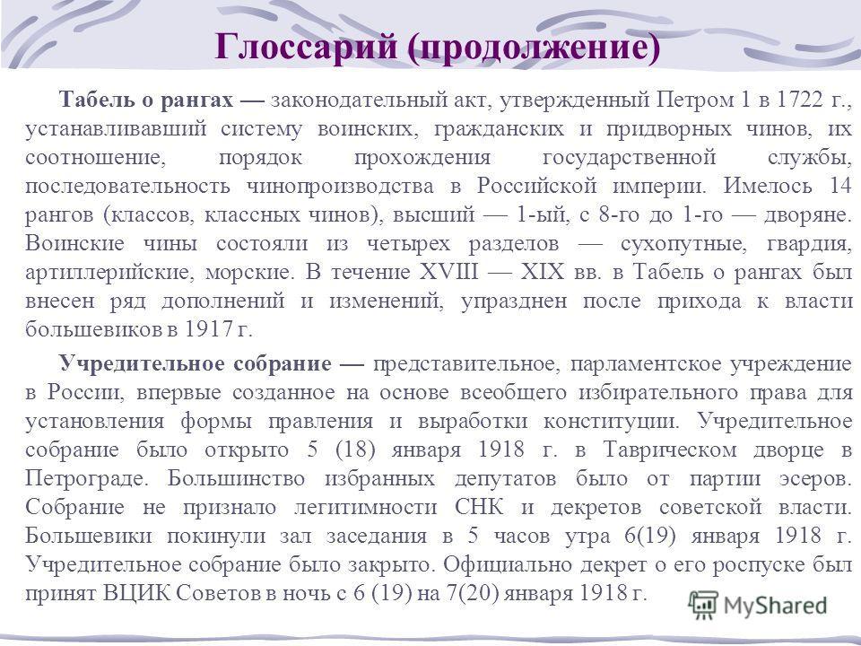 Глоссарий (продолжение) Табель о рангах законодательный акт, утвержденный Петром 1 в 1722 г., устанавливавший систему воинских, гражданских и придворных чинов, их соотношение, порядок прохождения государственной службы, последовательность чинопроизво