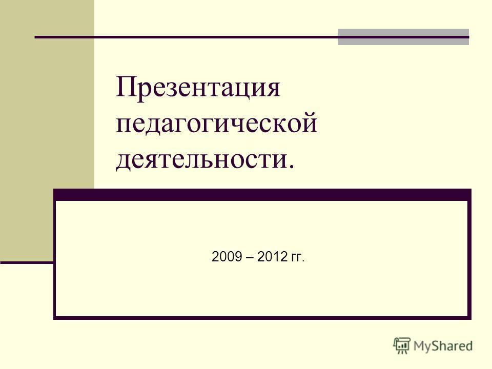 Презентация педагогической деятельности. 2009 – 2012 гг.