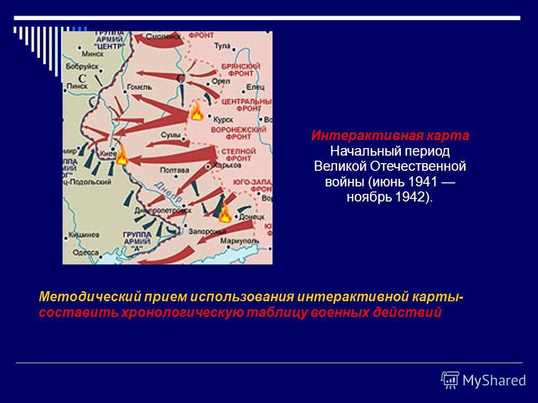 Интерактивная карта Начальный период Великой Отечественной войны (июнь 1941 ноябрь 1942). Методический прием использования интерактивной карты- составить хронологическую таблицу военных действий