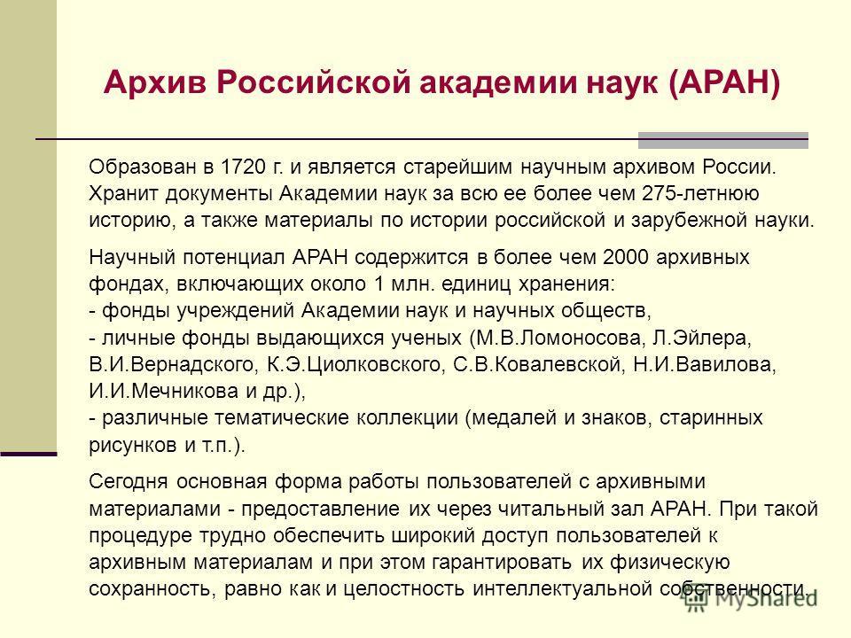 Архив Российской академии наук (АРАН) Образован в 1720 г. и является старейшим научным архивом России. Хранит документы Академии наук за всю ее более чем 275-летнюю историю, а также материалы по истории российской и зарубежной науки. Научный потенциа