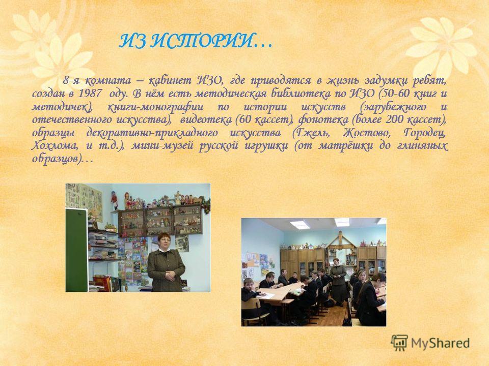 8-я комната – кабинет ИЗО, где приводятся в жизнь задумки ребят, создан в 1987 оду. В нём есть методическая библиотека по ИЗО (50-60 книг и методичек), книги-монографии по истории искусств (зарубежного и отечественного искусства), видеотека (60 кассе