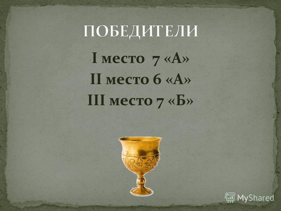 I место 7 «А» II место 6 «А» III место 7 «Б»