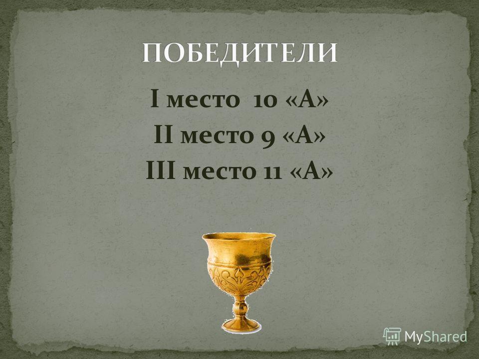 I место 10 «А» II место 9 «А» III место 11 «А»