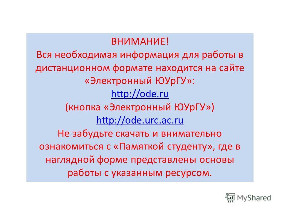 ВНИМАНИЕ! Вся необходимая информация для работы в дистанционном формате находится на сайте «Электронный ЮУрГУ»: http://ode.ru (кнопка «Электронный ЮУрГУ») http://ode.urc.ac.ru Не забудьте скачать и внимательно ознакомиться с «Памяткой студенту», где