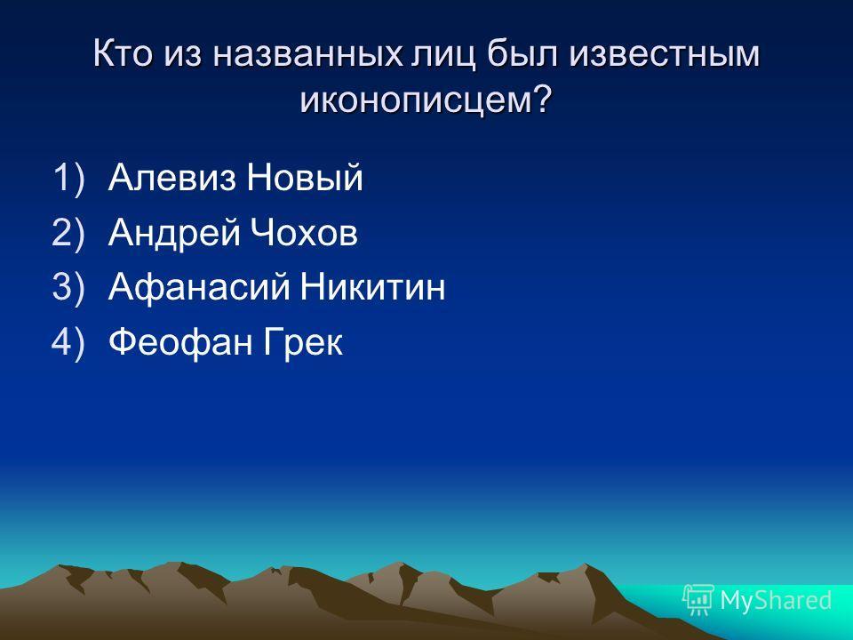 Кто из названных лиц был известным иконописцем? 1)Алевиз Новый 2)Андрей Чохов 3)Афанасий Никитин 4)Феофан Грек