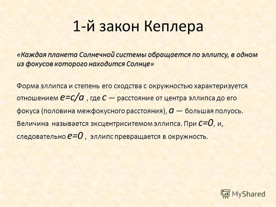 1-й закон Кеплера «Каждая планета Солнечной системы обращается по эллипсу, в одном из фокусов которого находится Солнце» Форма эллипса и степень его сходства с окружностью характеризуется отношением е=с/а, где с расстояние от центра эллипса до его фо