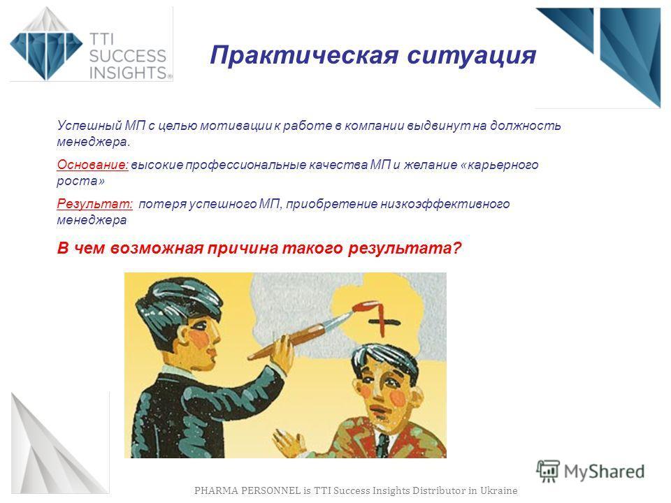 PHARMA PERSONNEL is TTI Success Insights Distributor in Ukraine Успешный МП с целью мотивации к работе в компании выдвинут на должность менеджера. Основание: высокие профессиональные качества МП и желание «карьерного роста» Результат: потеря успешног