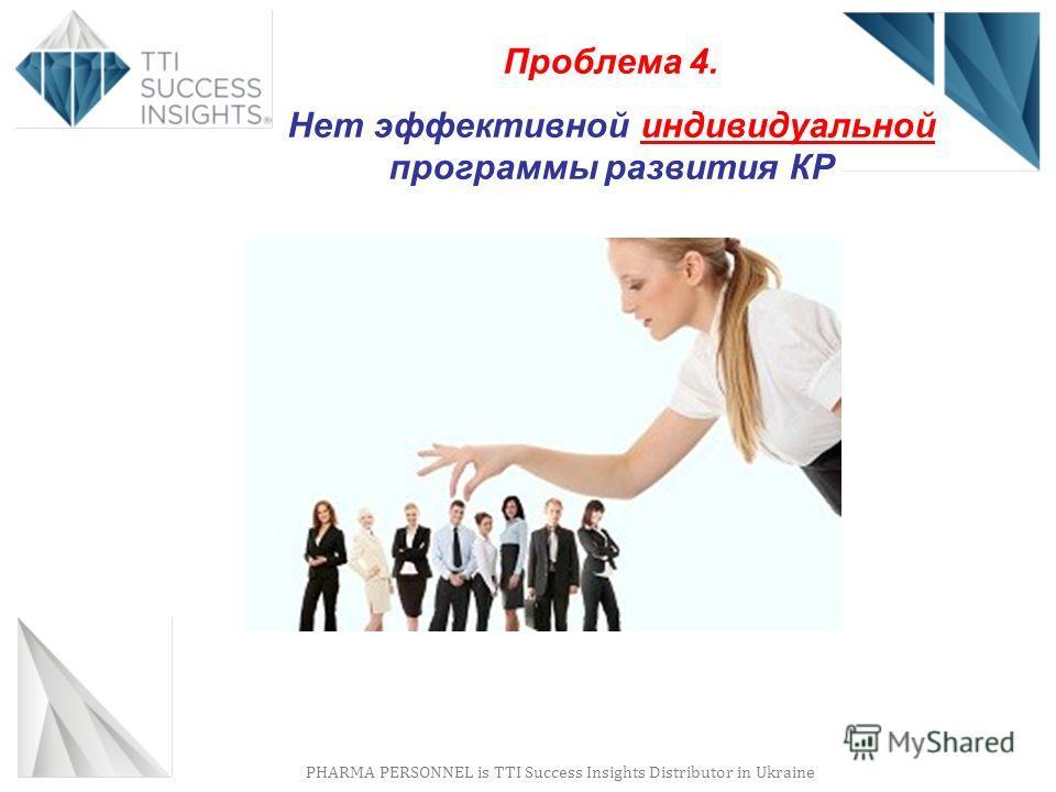PHARMA PERSONNEL is TTI Success Insights Distributor in Ukraine Проблема 4. Нет эффективной индивидуальной программы развития КР