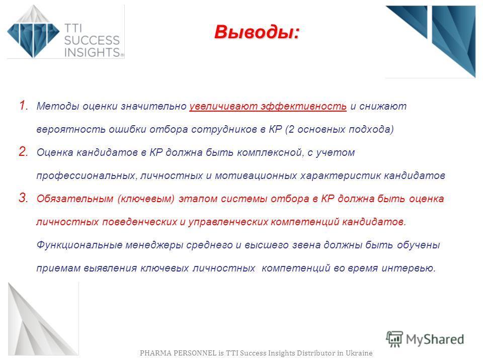 PHARMA PERSONNEL is TTI Success Insights Distributor in Ukraine Выводы: 1. Методы оценки значительно увеличивают эффективность и снижают вероятность ошибки отбора сотрудников в КР (2 основных подхода) 2. Оценка кандидатов в КР должна быть комплексной