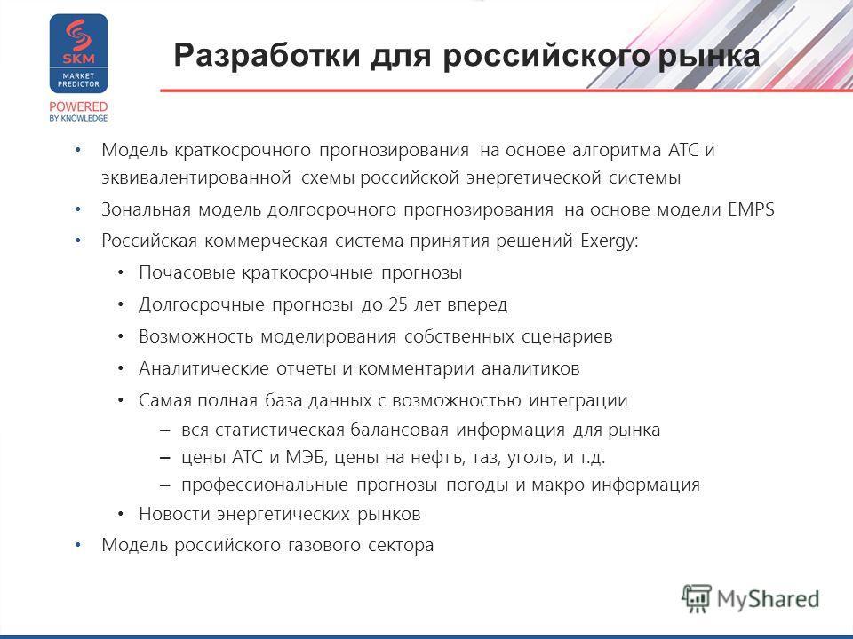 Разработки для российского рынка Модель краткосрочного прогнозирования на основе алгоритма АТС и эквивалентированной схемы российской энергетической системы Зональная модель долгосрочного прогнозирования на основе модели EMPS Российская коммерческая