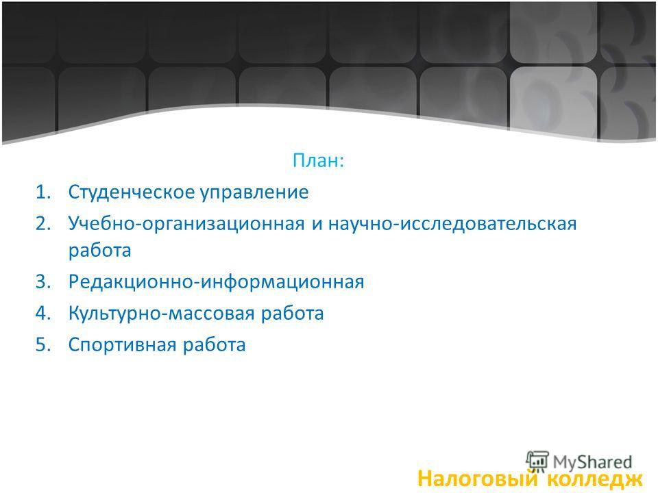 План: 1.Студенческое управление 2.Учебно-организационная и научно-исследовательская работа 3.Редакционно-информационная 4.Культурно-массовая работа 5.Спортивная работа