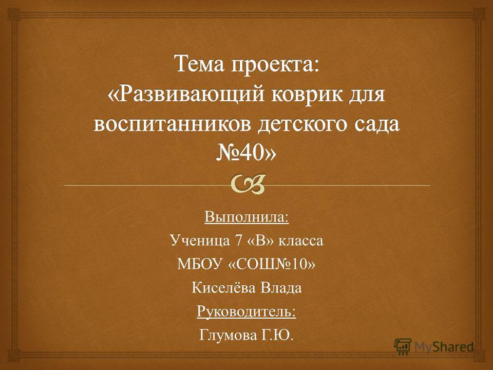 Выполнила : Ученица 7 « В » класса МБОУ « СОШ 10» Киселёва Влада Руководитель : Глумова Г. Ю.