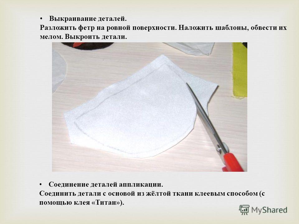 Выкраивание деталей. Разложить фетр на ровной поверхности. Наложить шаблоны, обвести их мелом. Выкроить детали. Соединение деталей аппликации. Соединить детали с основой из жёлтой ткани клеевым способом ( с помощью клея « Титан »).