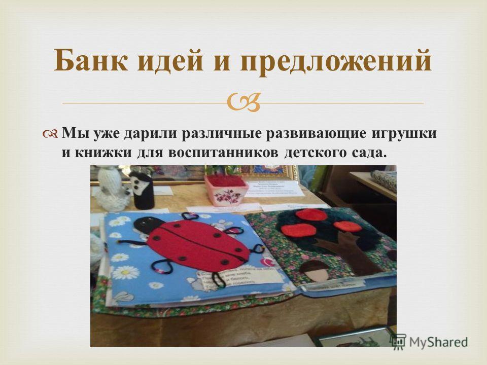 Мы уже дарили различные развивающие игрушки и книжки для воспитанников детского сада. Банк идей и предложений