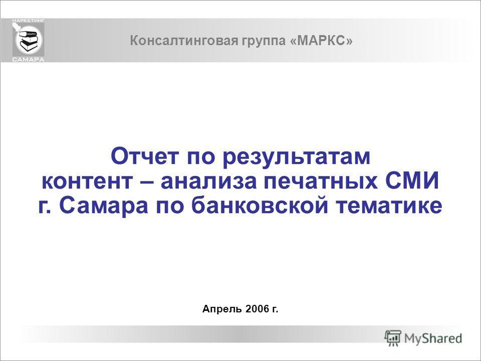 Консалтинговая группа «МАРКС» Отчет по результатам контент – анализа печатных СМИ г. Самара по банковской тематике Апрель 2006 г.