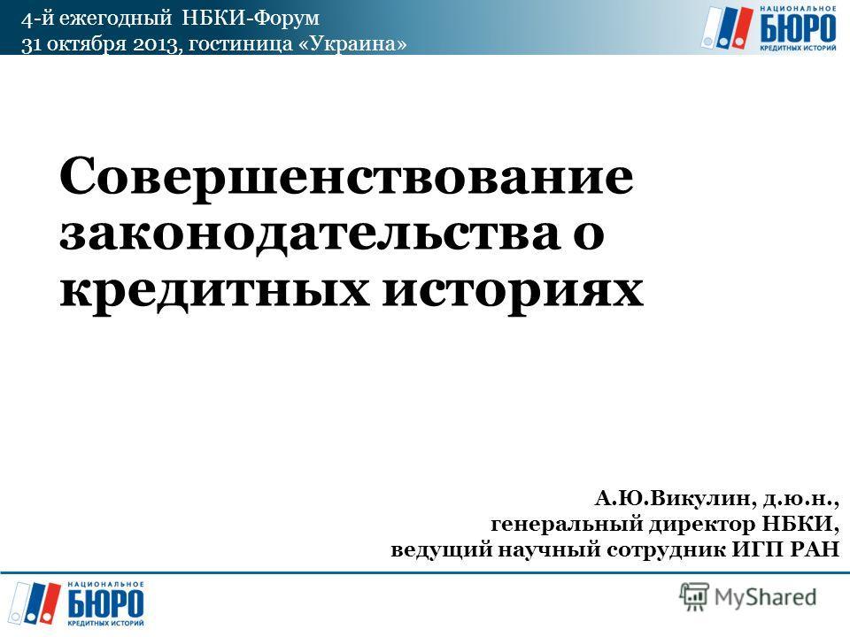 4-й ежегодный НБКИ-Форум 31 октября 2013, гостиница «Украина» Совершенствование законодательства о кредитных историях А.Ю.Викулин, д.ю.н., генеральный директор НБКИ, ведущий научный сотрудник ИГП РАН