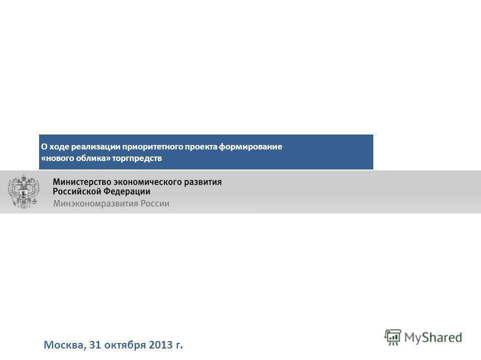 Москва, 31 октября 2013 г. О ходе реализации приоритетного проекта формирование «нового облика» торгпредств