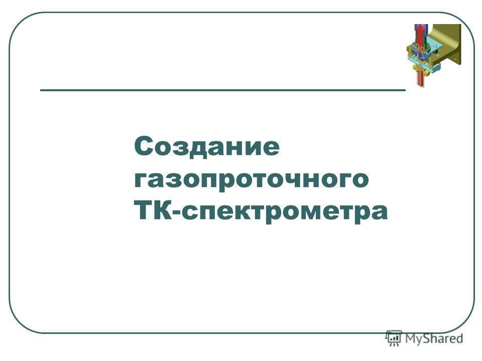 Создание газопроточного ТК-спектрометра