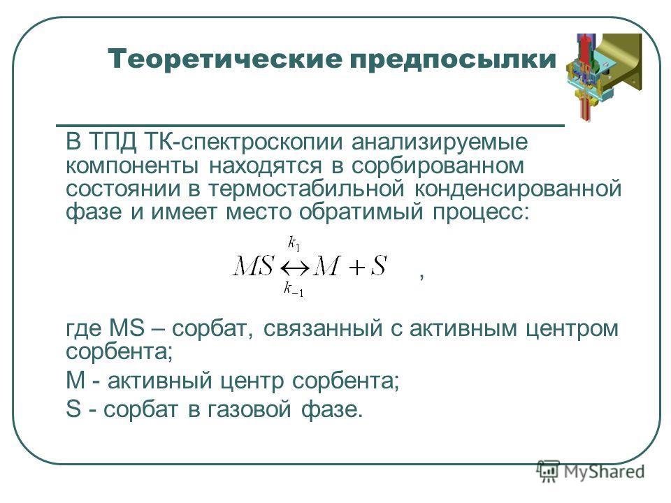 Теоретические предпосылки В ТПД ТК-спектроскопии анализируемые компоненты находятся в сорбированном состоянии в термостабильной конденсированной фазе и имеет место обратимый процесс:, где MS – сорбат, связанный с активным центром сорбента; M - активн