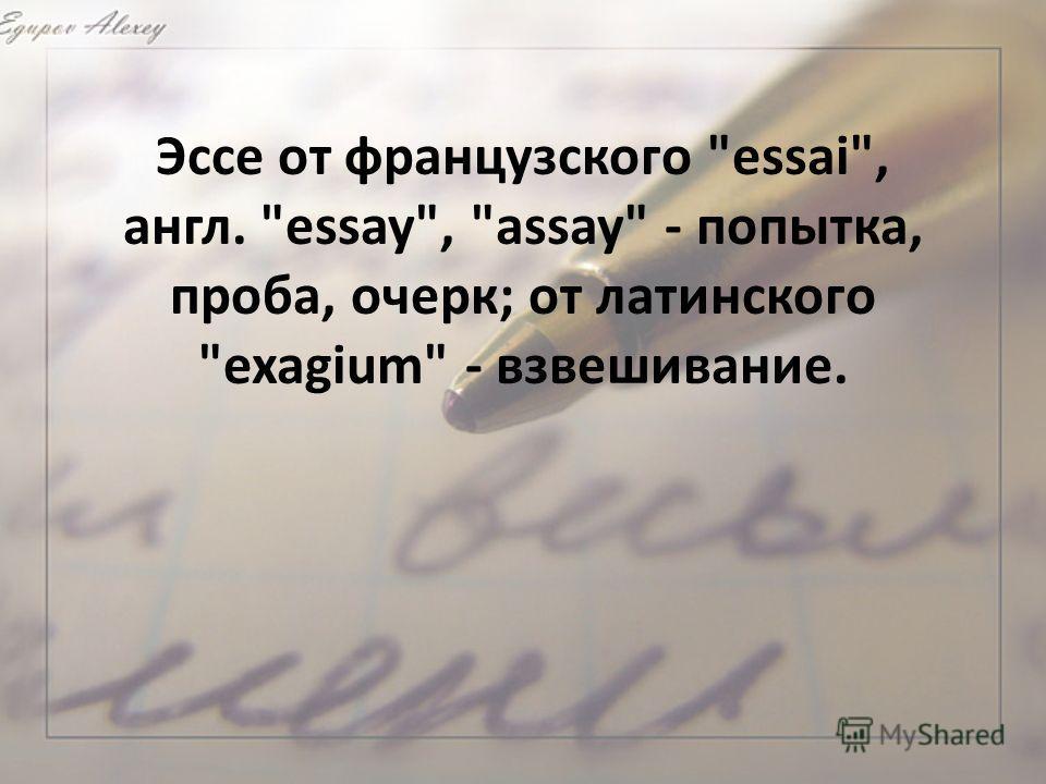 Эссе от французского essai, англ. essay, assay - попытка, проба, очерк; от латинского exagium - взвешивание.