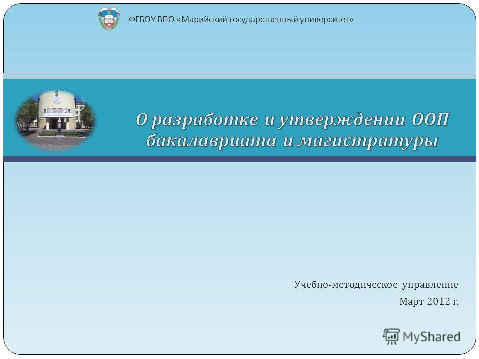 Учебно - методическое управление Март 2012 г. ФГБОУ ВПО « Марийский государственный университет »