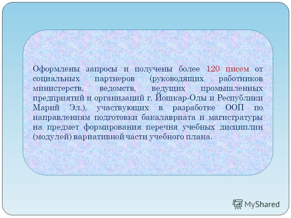 Оформлены запросы и получены более 120 писем от социальных партнеров (руководящих работников министерств, ведомств, ведущих промышленных предприятий и организаций г. Йошкар-Олы и Республики Марий Эл.), участвующих в разработке ООП по направлениям под