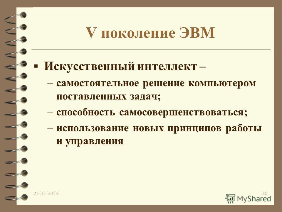 V поколение ЭВМ Искусственный интеллект – –самостоятельное решение компьютером поставленных задач; –способность самосовершенствоваться; –использование новых принципов работы и управления 21.11.201310