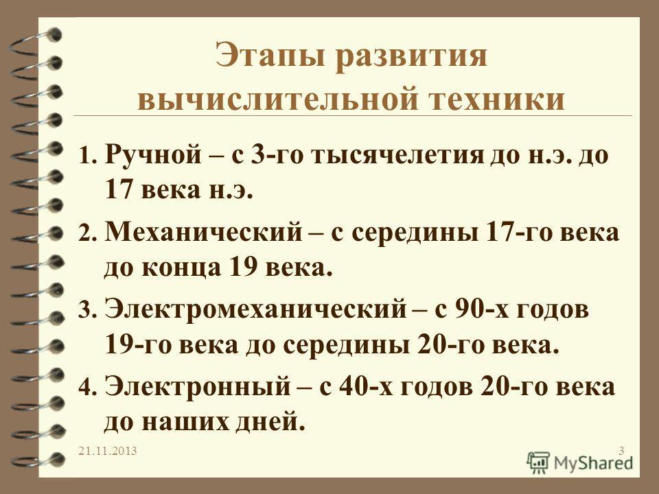 3 Этапы развития вычислительной техники 1. Ручной – с 3-гo тысячелетия до н.э. до 17 века н.э. 2. Механический – с середины 17-гo века до конца 19 века. 3. Электромеханический – с 90-х годов 19-гo века до середины 20-го века. 4. Электронный – с 40-х