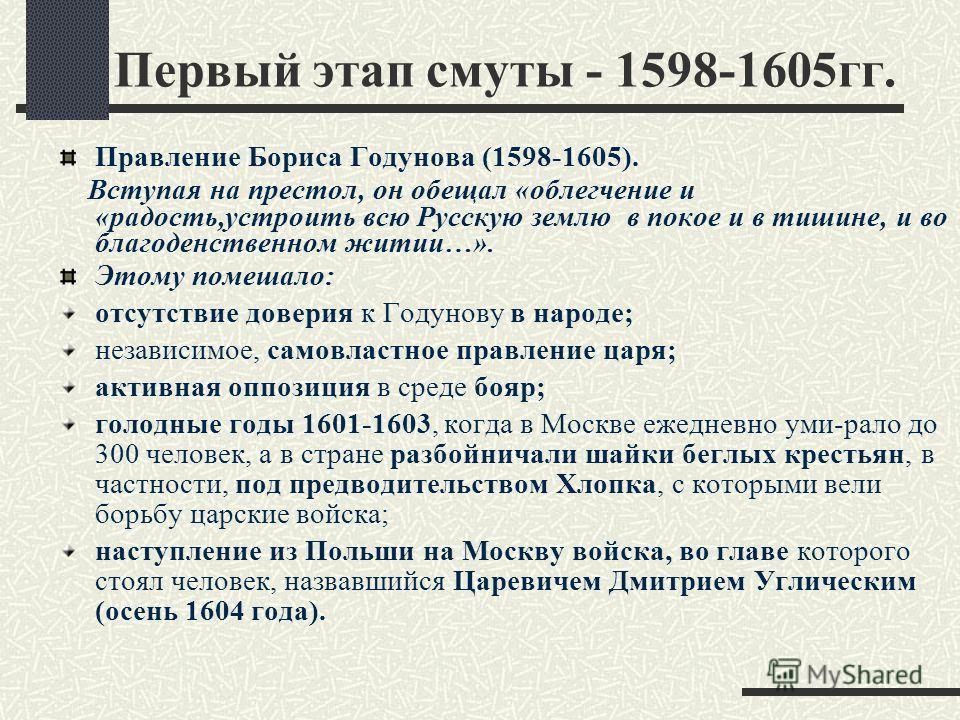 Первый этап смуты - 1598-1605гг. Правление Бориса Годунова (1598-1605). Вступая на престол, он обещал «облегчение и «радость,устроить всю Русскую землю в покое и в тишине, и во благоденственном житии…». Этому помешало: отсутствие доверия к Годунову в