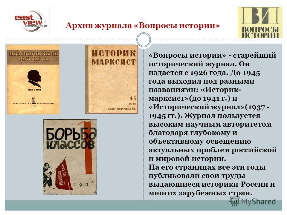 Архив журнала «Вопросы истории» «Вопросы истории» - старейший исторический журнал. Он издается с 1926 года. До 1945 года выходил под разными названиями: «Историк- марксист»(до 1941 г.) и «Исторический журнал»(1937 - 1945 гг.). Журнал пользуется высок
