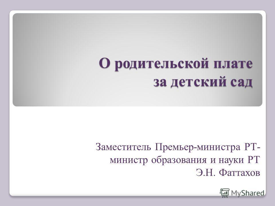О родительской плате за детский сад Заместитель Премьер-министра РТ- министр образования и науки РТ Э.Н. Фаттахов